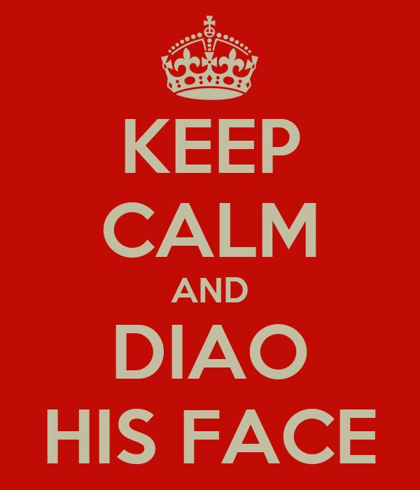 KEEP CALM AND DIAO HIS FACE