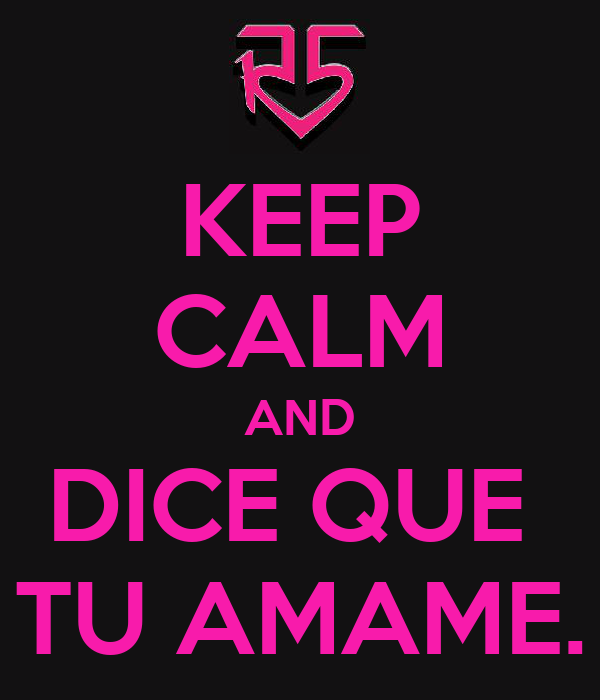 KEEP CALM AND DICE QUE  TU AMAME.