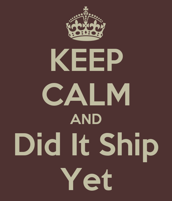 KEEP CALM AND Did It Ship Yet