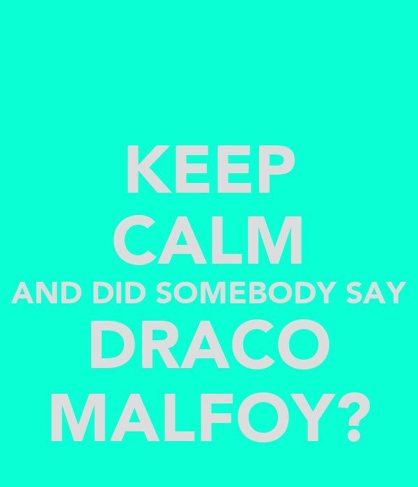 KEEP CALM AND DID SOMEBODY SAY DRACO MALFOY?