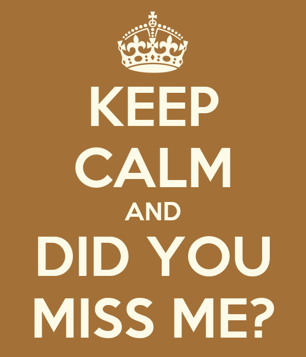 KEEP CALM AND DID YOU MISS ME?