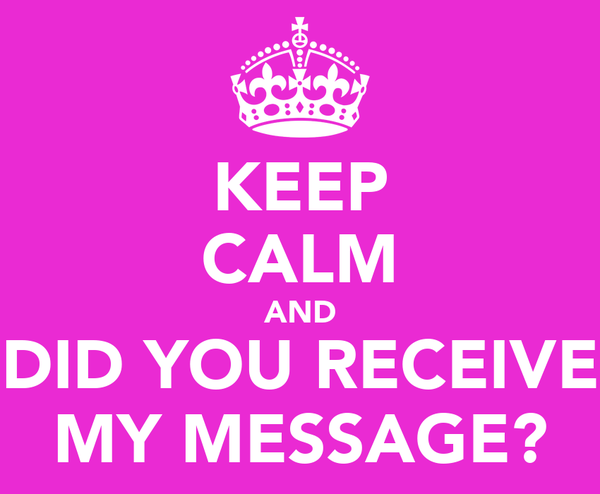 KEEP CALM AND DID YOU RECEIVE MY MESSAGE?