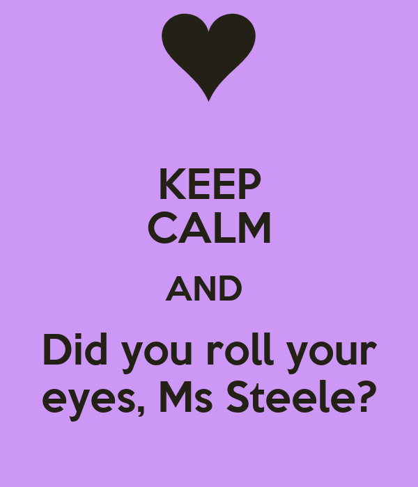 KEEP CALM AND  Did you roll your eyes, Ms Steele?
