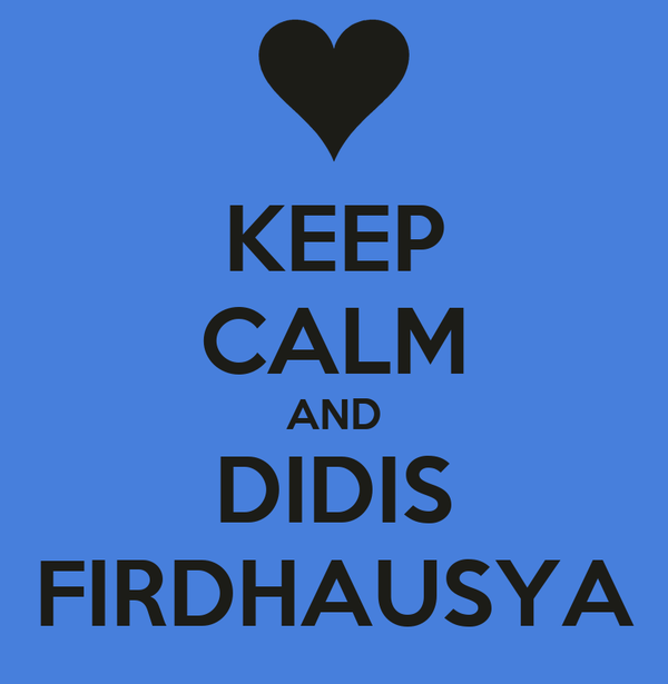 KEEP CALM AND DIDIS FIRDHAUSYA