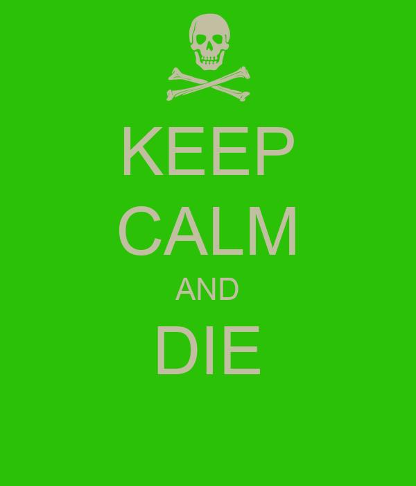 KEEP CALM AND DIE