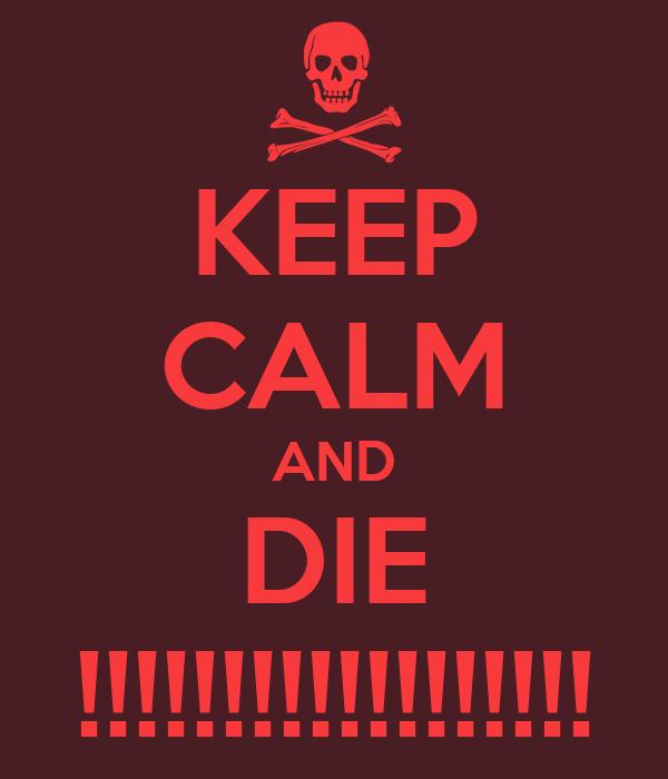 KEEP CALM AND DIE !!!!!!!!!!!!!!!!!!