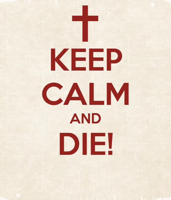 KEEP CALM AND DIE!