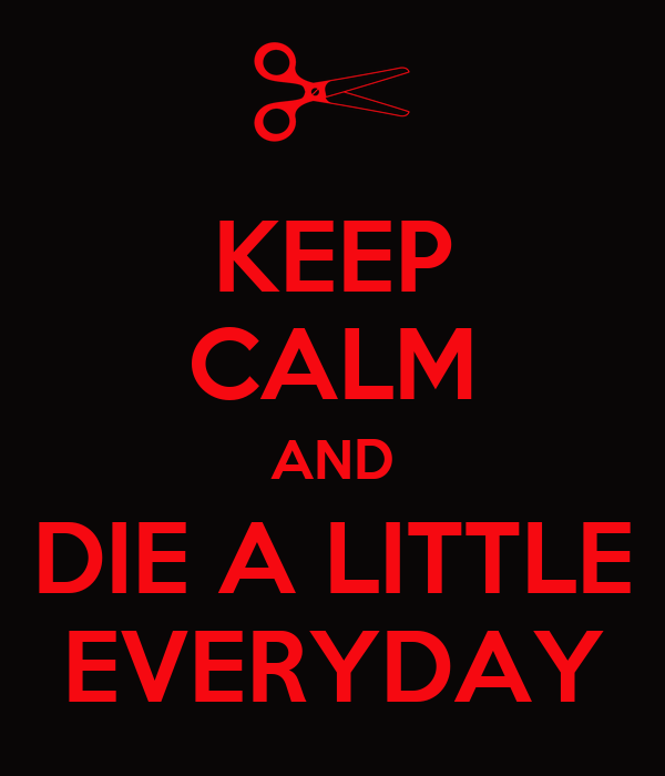 KEEP CALM AND DIE A LITTLE EVERYDAY
