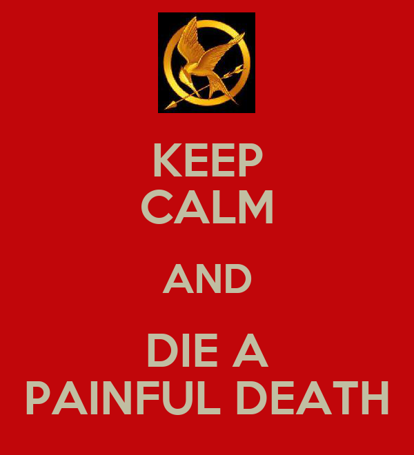 KEEP CALM AND DIE A PAINFUL DEATH