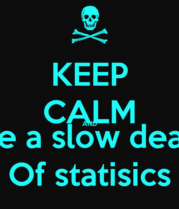 KEEP CALM AND Die a slow death Of statisics