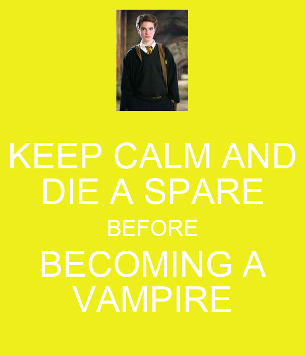 KEEP CALM AND DIE A SPARE BEFORE BECOMING A VAMPIRE
