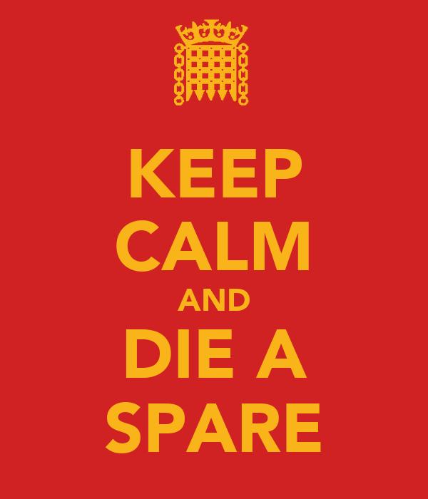 KEEP CALM AND DIE A SPARE
