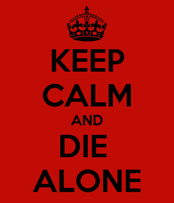 KEEP CALM AND DIE  ALONE