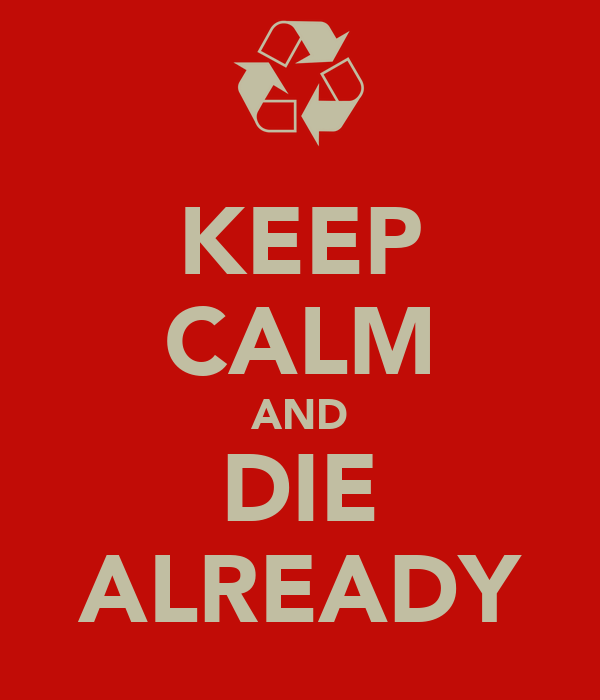 KEEP CALM AND DIE ALREADY
