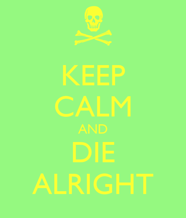 KEEP CALM AND DIE ALRIGHT