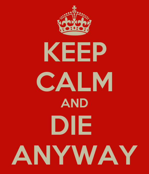 KEEP CALM AND DIE  ANYWAY
