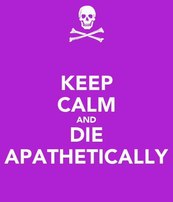 KEEP CALM AND DIE APATHETICALLY