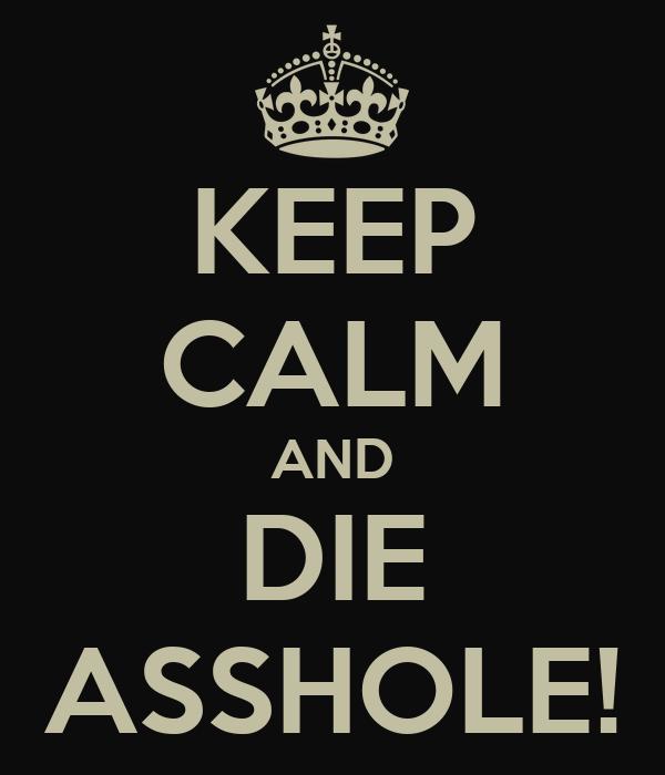 KEEP CALM AND DIE ASSHOLE!