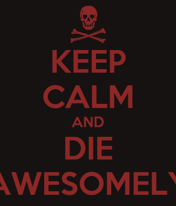 KEEP CALM AND DIE AWESOMELY
