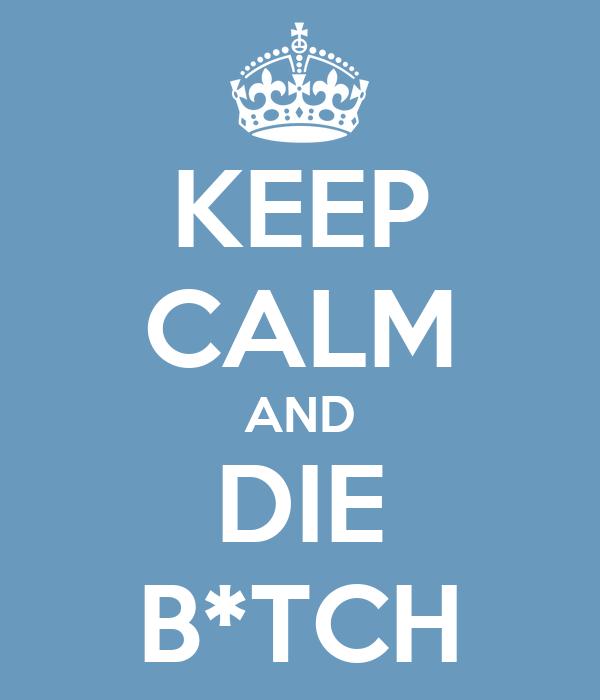 KEEP CALM AND DIE B*TCH