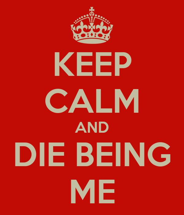 KEEP CALM AND DIE BEING ME