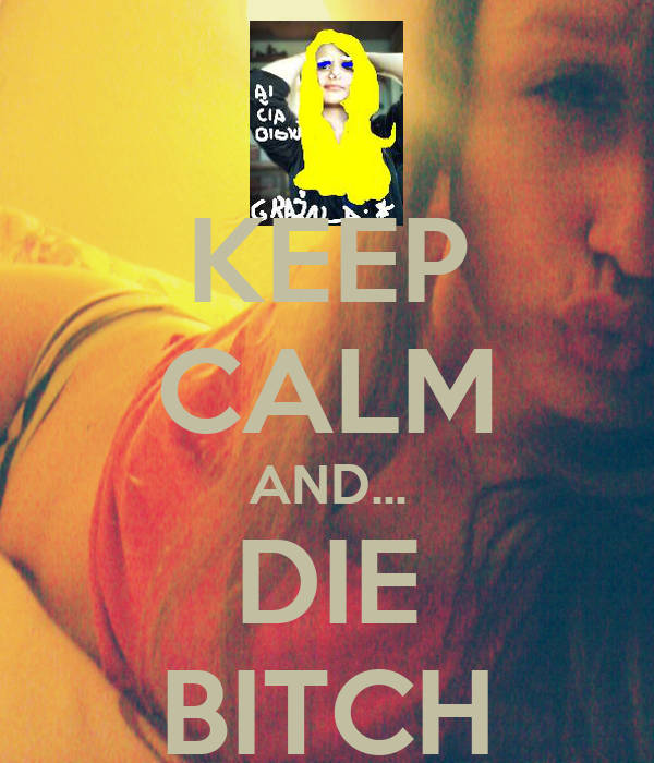 KEEP CALM AND... DIE BITCH