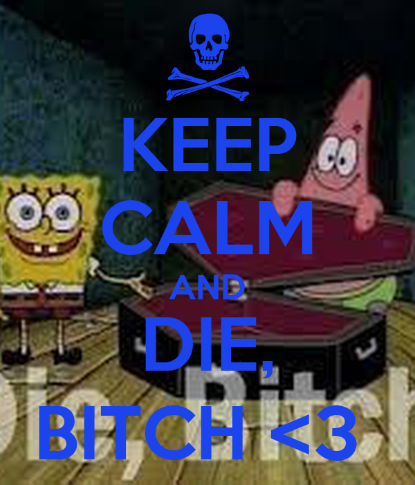 KEEP CALM AND  DIE,    BITCH <3
