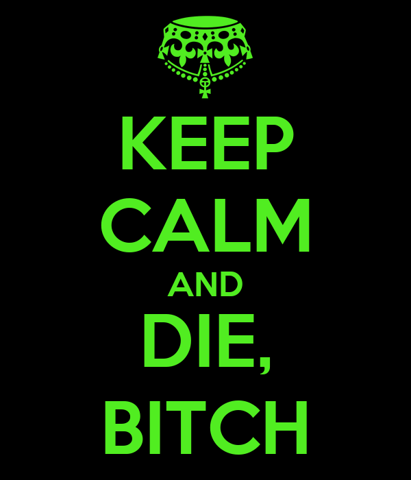 KEEP CALM AND DIE, BITCH
