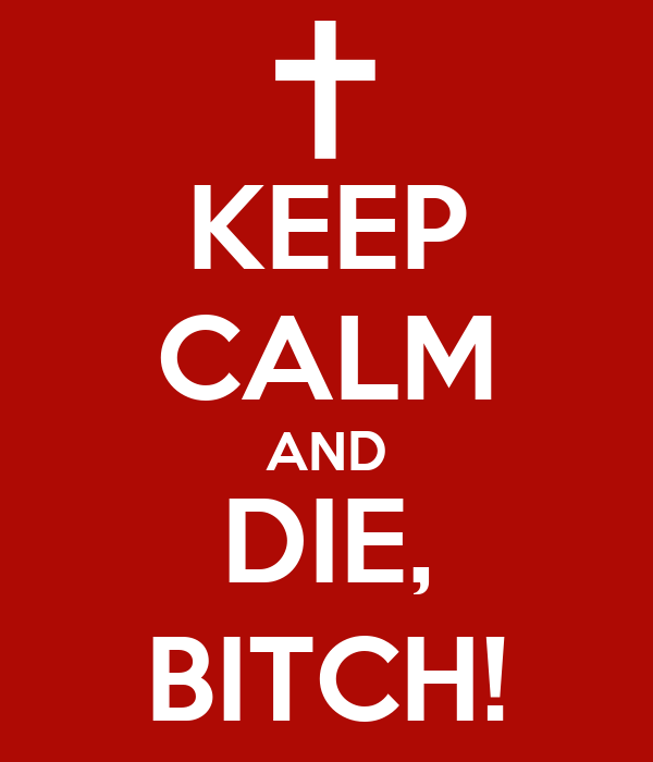 KEEP CALM AND DIE, BITCH!