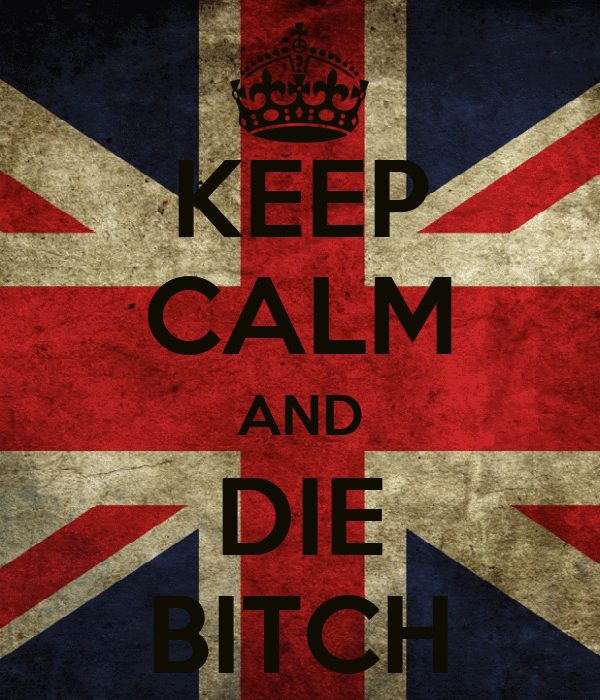 KEEP CALM AND DIE BITCH