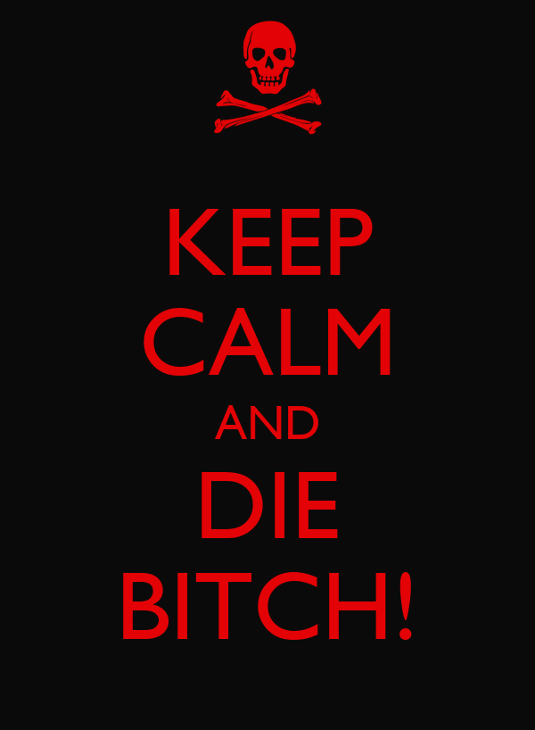 KEEP CALM AND DIE BITCH!