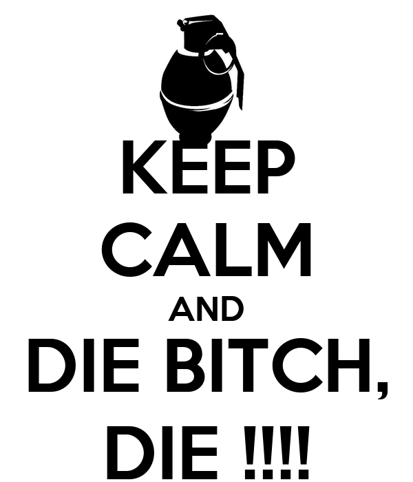 KEEP CALM AND DIE BITCH, DIE !!!!