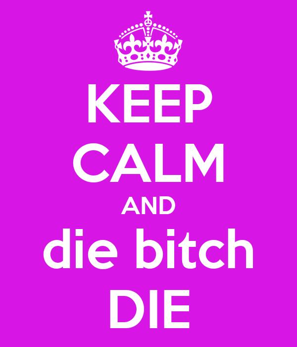 KEEP CALM AND die bitch DIE
