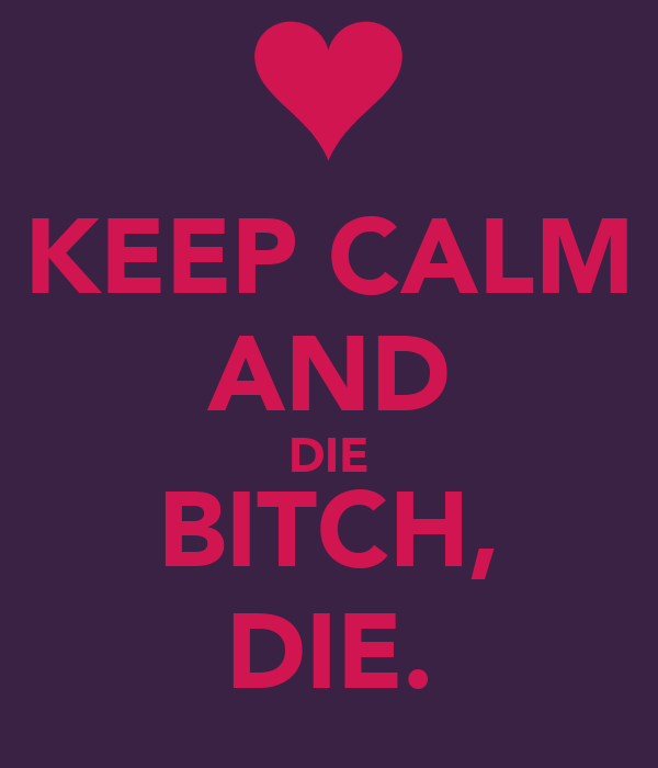 KEEP CALM AND DIE BITCH, DIE.