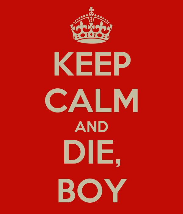 KEEP CALM AND DIE, BOY