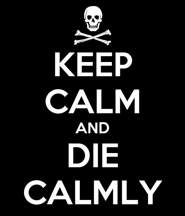 KEEP CALM AND DIE CALMLY