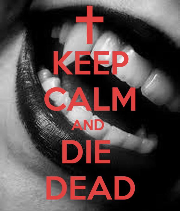 KEEP CALM AND  DIE  DEAD