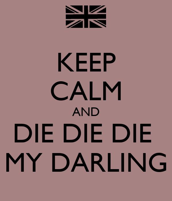 KEEP CALM AND DIE DIE DIE  MY DARLING