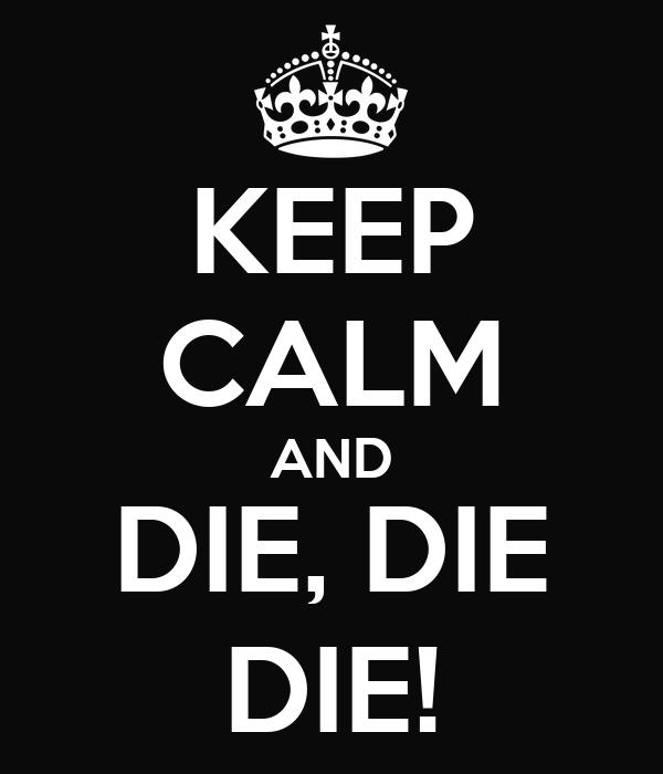 KEEP CALM AND DIE, DIE DIE!