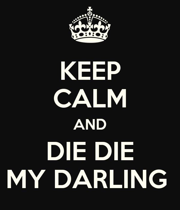 KEEP CALM AND DIE DIE MY DARLING