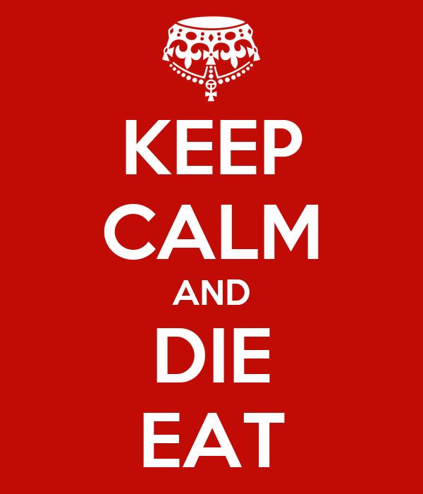 KEEP CALM AND DIE EAT
