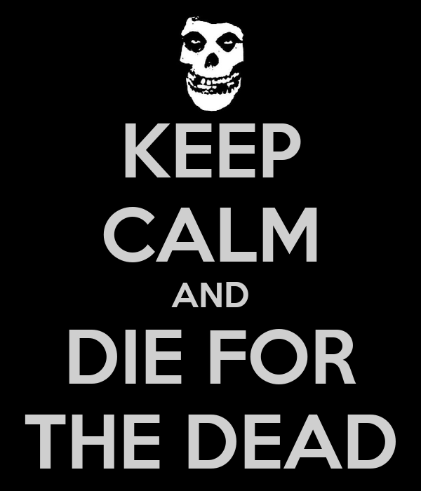KEEP CALM AND DIE FOR THE DEAD