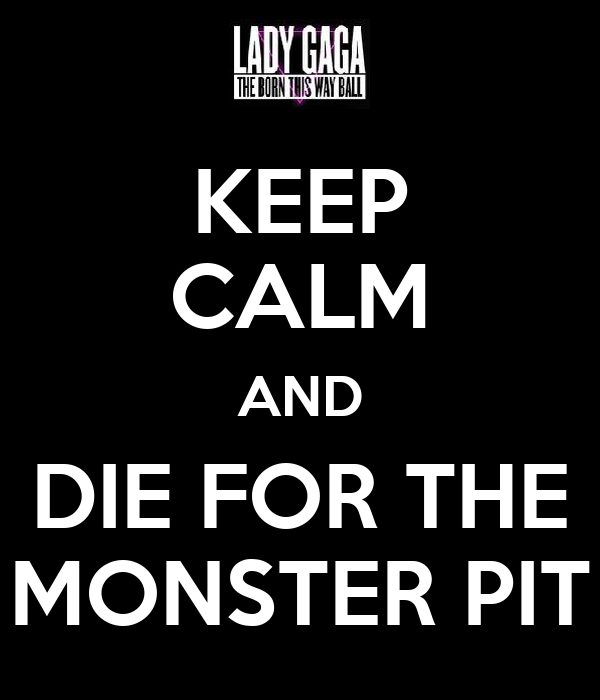 KEEP CALM AND DIE FOR THE MONSTER PIT