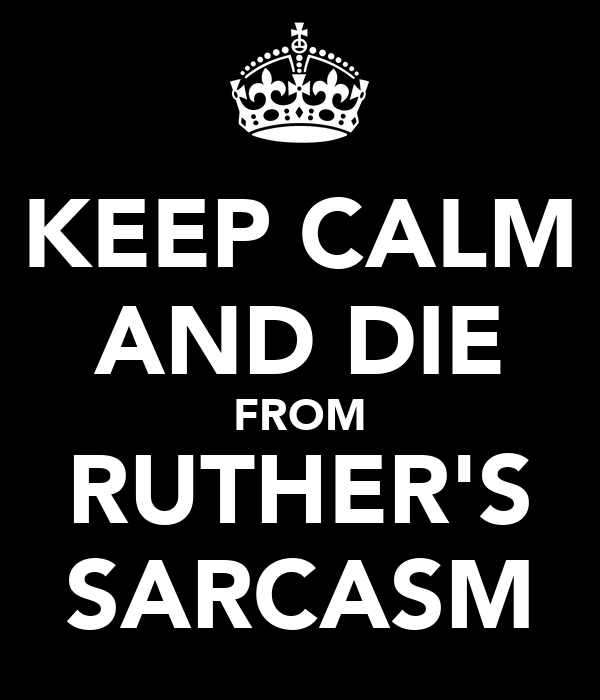 KEEP CALM AND DIE FROM RUTHER'S SARCASM