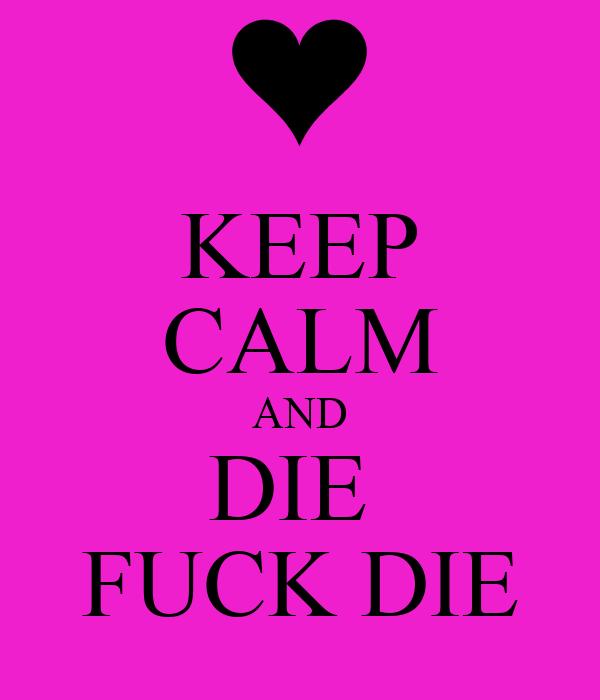 KEEP CALM AND DIE  FUCK DIE