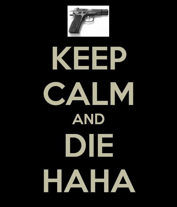 KEEP CALM AND DIE HAHA