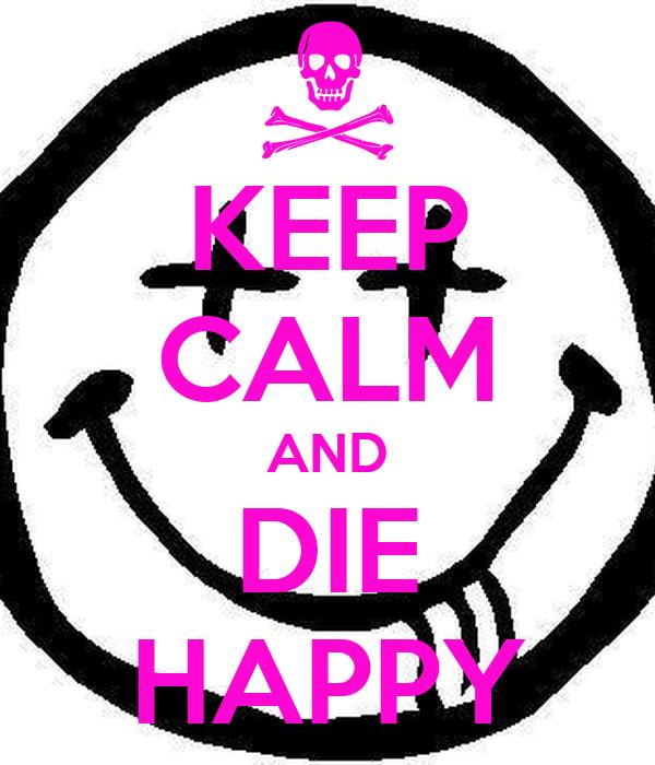 KEEP CALM AND DIE HAPPY
