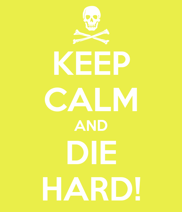 KEEP CALM AND DIE HARD!
