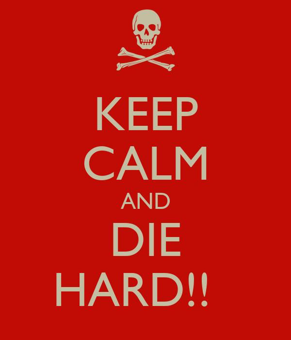 KEEP CALM AND DIE HARD!!