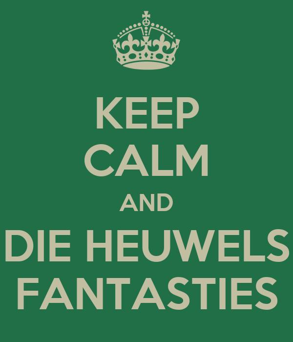 KEEP CALM AND DIE HEUWELS FANTASTIES